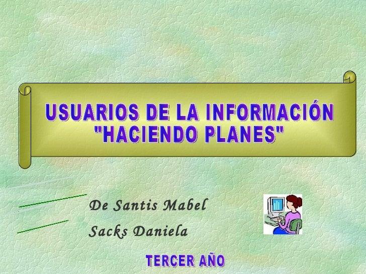 """USUARIOS DE LA INFORMACIÓN """"HACIENDO PLANES"""" Sacks Daniela PROFESORA: ALUMNA: De Santis Mabel TERCER AÑO"""