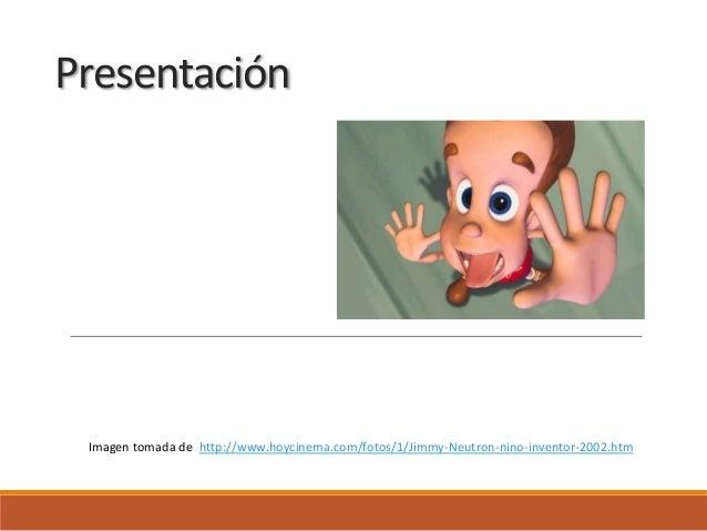 PresentaciónLIC. DIELMER FERNANDO GIRALDO Imagen tomada de http://www.hoycinema.com/fotos/1/Jimmy-Neutron-nino-inventor-20...