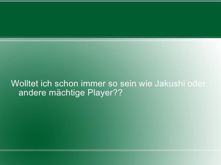 Wolltet ich schon immer so sein wie Jakushi oder andere mächtige Player??