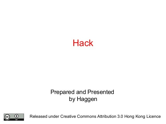 Hack Prepared and Presented by Haggen Released under Creative Commons Attribution 3.0 Hong Kong Licence