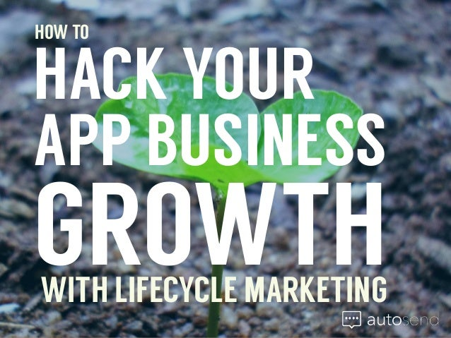 HOW TO  HACK YOUR  APP BUSINESS  GROWTH  WITH LIFECYCLE MARKETING