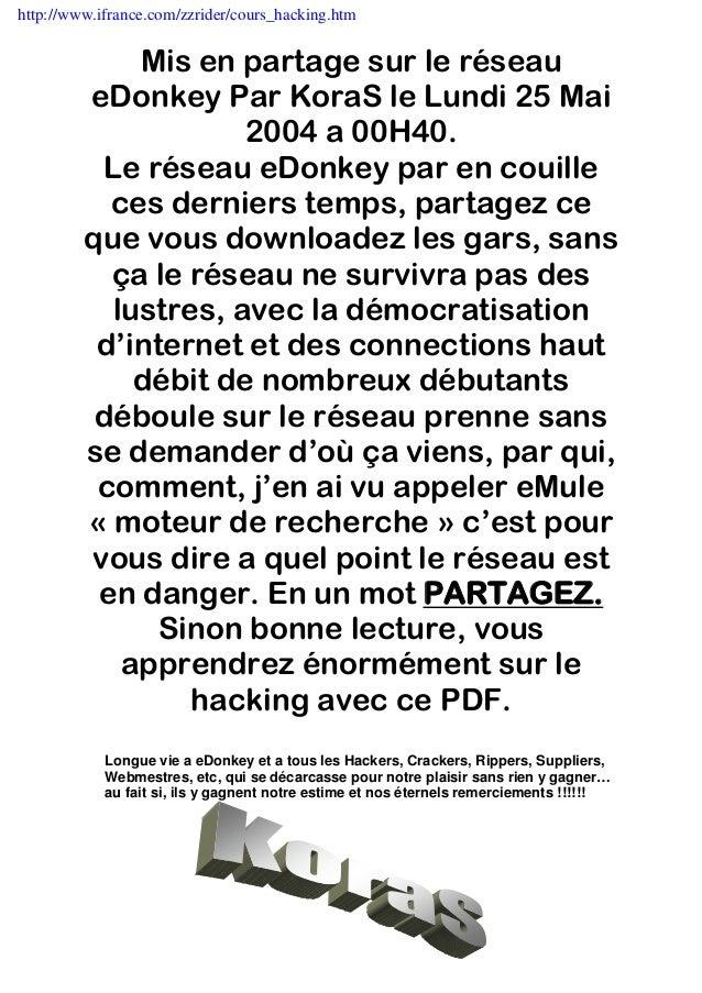 http://www.ifrance.com/zzrider/cours_hacking.htm  Mis en partage sur le réseau eDonkey Par KoraS le Lundi 25 Mai 2004 a 00...