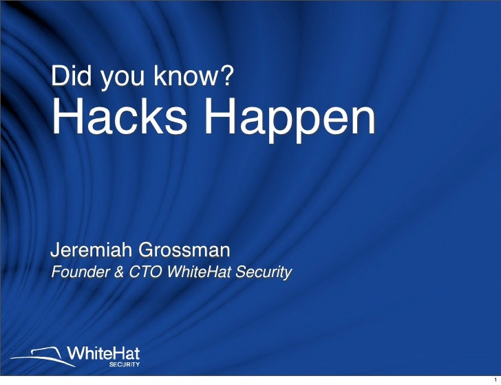 Did you know? Hacks Happen  Jeremiah Grossman Founder  CTO WhiteHat Security                                       1