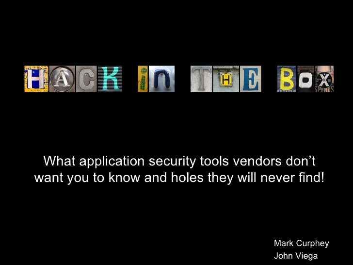 What application security tools vendors don't want you to know and holes they will never find! Mark Curphey John Viega