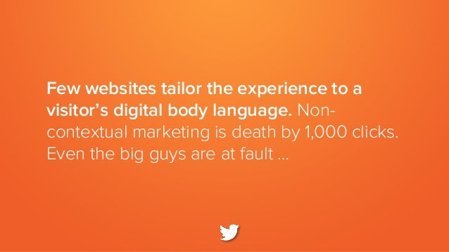Few websites tailor the experience to a visitor's digital body language. Non- contextual marketing is death by 1,000 click...