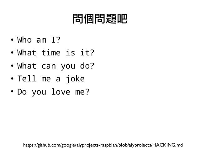 ● Who am I? ● What time is it? ● What can you do? ● Tell me a joke ● Do you love me? 問個問題吧 https://github.com/google/aiypr...