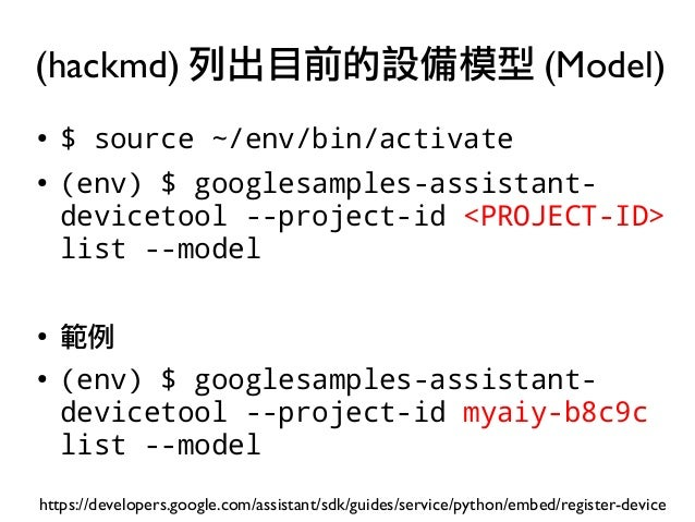 ● $ source ~/env/bin/activate ● (env) $ googlesamples-assistant- devicetool --project-id <PROJECT-ID> list --model ● 範例 ● ...