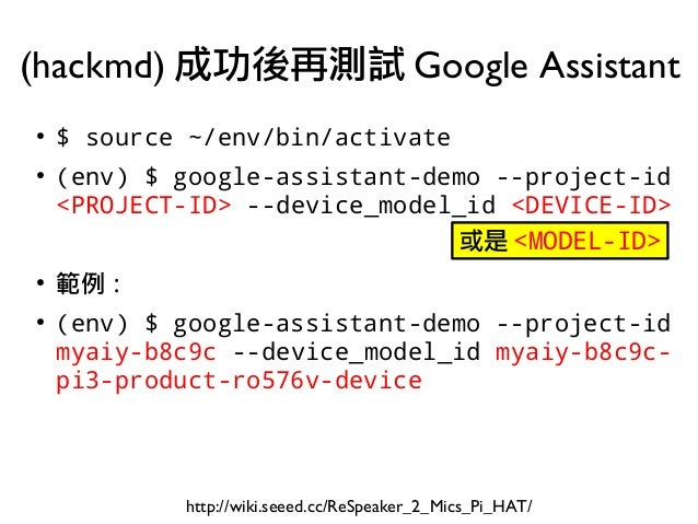 ● $ source ~/env/bin/activate ● (env) $ google-assistant-demo --project-id <PROJECT-ID> --device_model_id <DEVICE-ID> ● 範例...