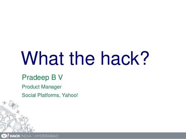 What the hack? Pradeep B V Product Manager Social Platforms, Yahoo!
