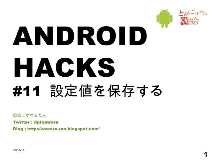 ANDROID HACKS #11  設定値を保存する 担当:かわらたん Twitter : @pfkawara Blog : http://kawara-tan.blogspot.com/ 09/19/11