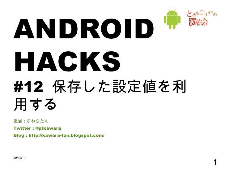 ANDROID HACKS #12  保存した設定値を利用する 担当:かわらたん Twitter : @pfkawara Blog : http://kawara-tan.blogspot.com/ 09/19/11