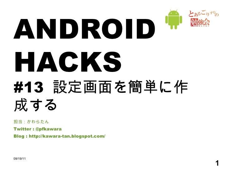 ANDROID HACKS #13  設定画面を簡単に作成する 担当:かわらたん Twitter : @pfkawara Blog : http://kawara-tan.blogspot.com/ 09/19/11