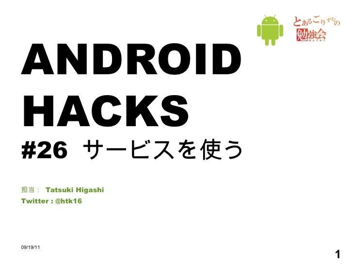 ANDROID HACKS #26  サービスを使う 担当:  Tatsuki Higashi Twitter : @htk16 09/19/11