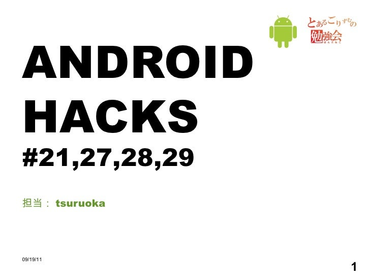 ANDROID HACKS #21,27,28,29 担当: tsuruoka 09/19/11
