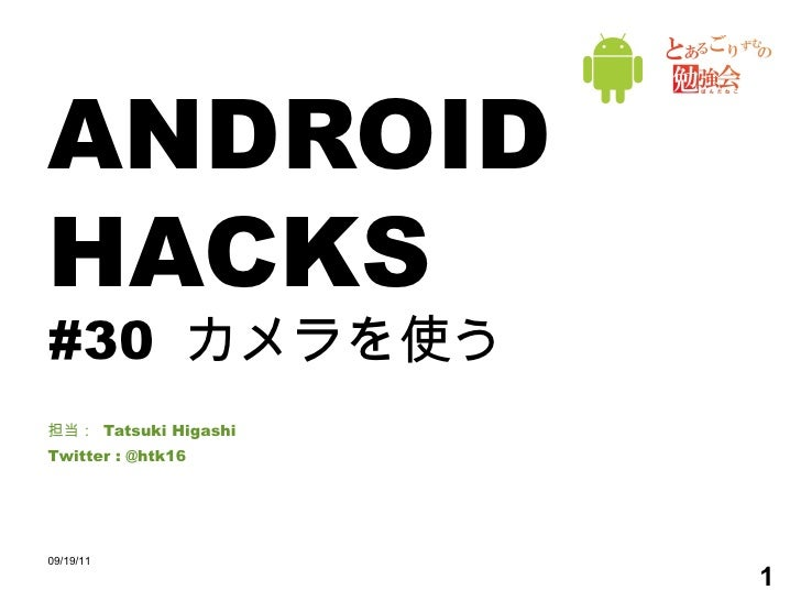 ANDROID HACKS #30  カメラを使う 担当:  Tatsuki Higashi Twitter : @htk16 09/19/11