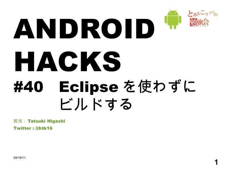 ANDROID HACKS #40 Eclipse を使わずに ビルドする 担当: Tatsuki Higashi Twitter : @htk16 09/19/11