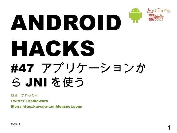 ANDROID HACKS #47  アプリケーションから JNI を使う 担当:かわらたん Twitter : @pfkawara Blog : http://kawara-tan.blogspot.com/ 09/19/11