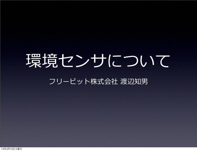 環境センサについて フリービット株式会社 渡辺知男  14年2月15日土曜日