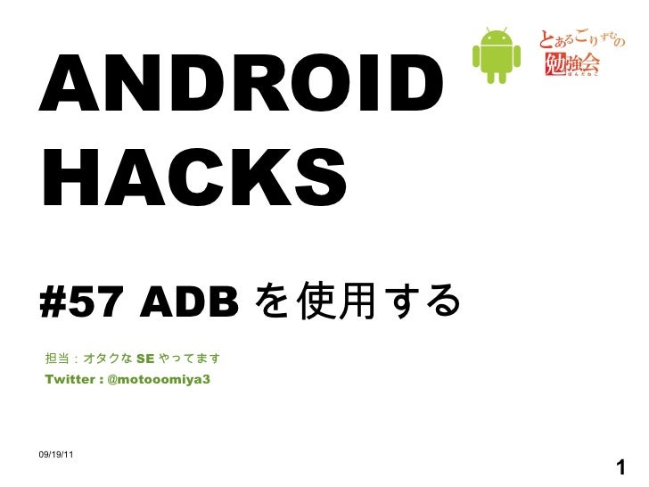 ANDROID HACKS #57 ADB を使用する 担当:オタクな SE やってます Twitter : @motooomiya3 09/19/11