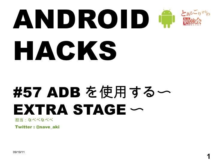 ANDROID HACKS #57 ADB を使用する〜 EXTRA STAGE 〜 担当:なべべなべべ Twitter : @nave_aki 09/19/11
