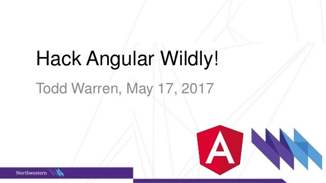 Wildhacks Hack Angular Wildly! Todd Warren, May 17, 2017