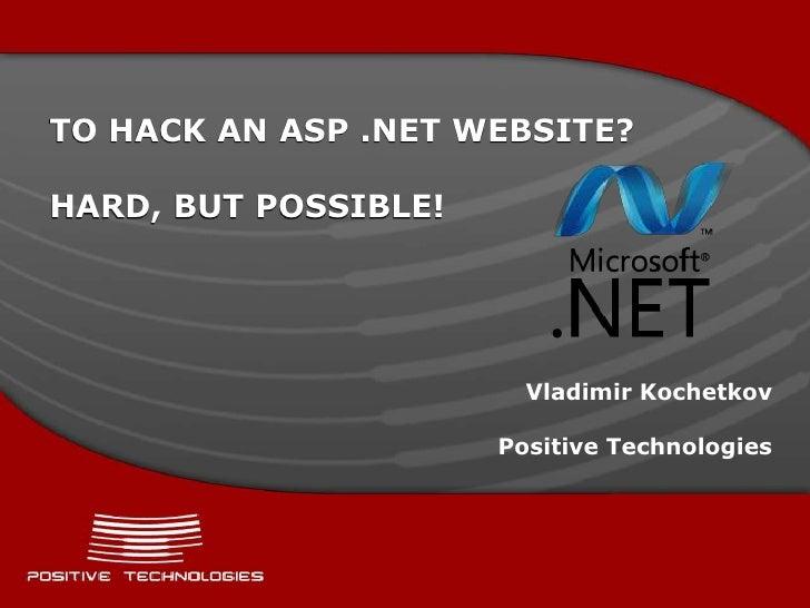 TO HACK AN ASP .NET WEBSITE?HARD, BUT POSSIBLE!                        Vladimir Kochetkov                      Positive Te...