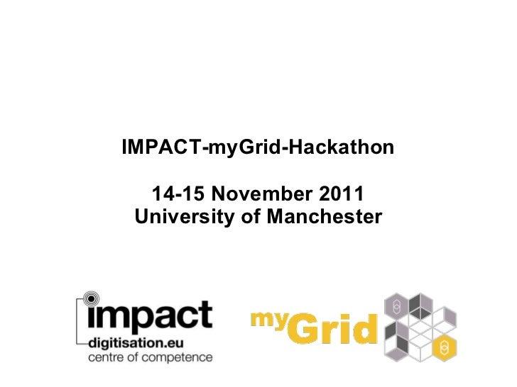 IMPACT-myGrid-Hackathon 14-15 November 2011 University of Manchester