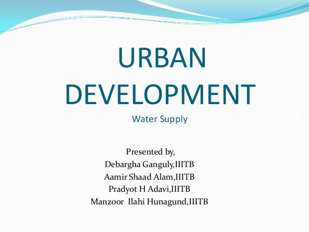 URBANDEVELOPMENT          Water Supply         Presented by,   Debargha Ganguly,IIITB   Aamir Shaad Alam,IIITB    Pradyot ...