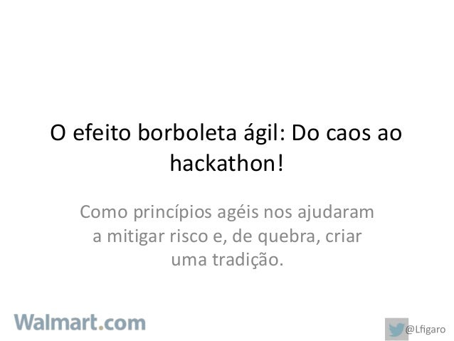 O efeito borboleta ágil: Do caos ao  hackathon!  Como princípios agéis nos ajudaram  a mitigar risco e, de quebra, criar  ...