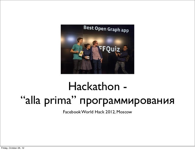"Hackathon -                  ""alla prima"" программирования                          Facebook World Hack 2012, MoscowFriday..."