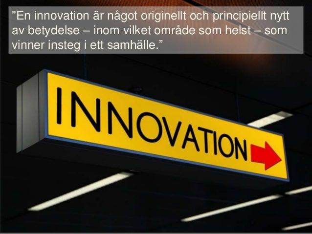 """""""En innovation är något originellt och principiellt nytt av betydelse – inom vilket område som helst – som vinner insteg i..."""