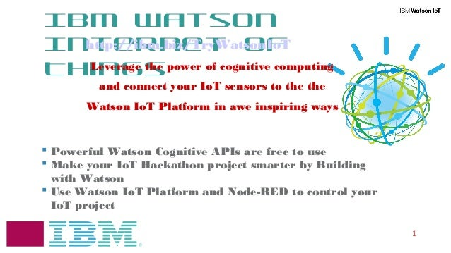 1 IBM Watson Internet of Things  Powerful Watson Cognitive APIs are free to use  Make your IoT Hackathon project smarter...