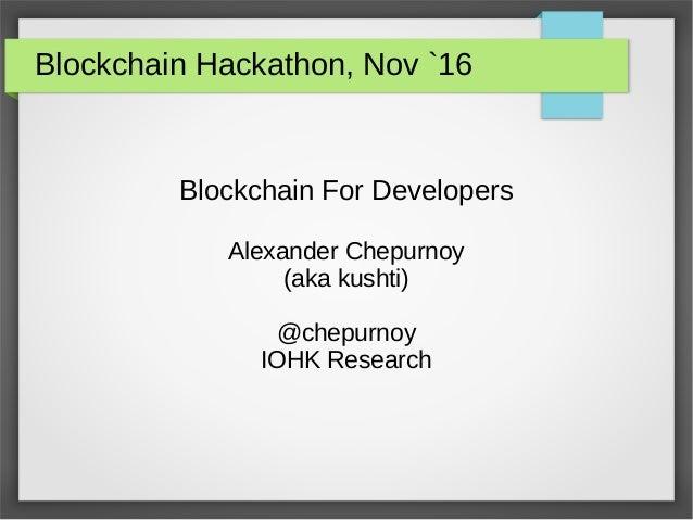 Blockchain Hackathon, Nov `16 Blockchain For Developers Alexander Chepurnoy (aka kushti) @chepurnoy IOHK Research