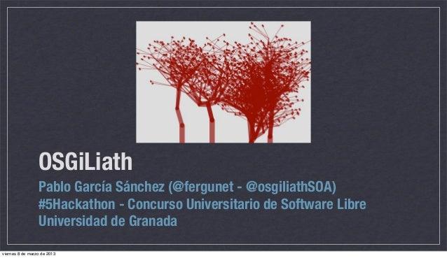 OSGiLiath                 Pablo García Sánchez (@fergunet - @osgiliathSOA)                 #5Hackathon - Concurso Universi...