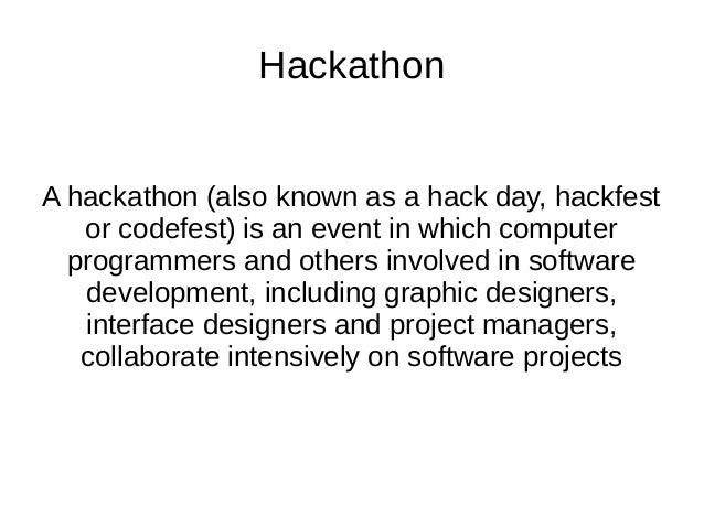 Hackathon A hackathon (also known as a hack day, hackfest or codefest) is an event in which computer programmers and other...