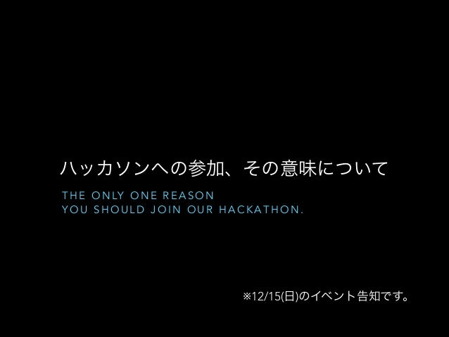 ハッカソンへの参加、その意味について T H E O N LY O N E R E A S O N YOU SHOULD JOIN OUR HACKATHON.  ※12/15(日)のイベント告知です。