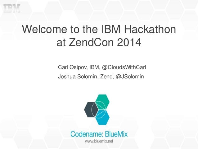 Welcome to the IBM Hackathon  at ZendCon 2014  Carl Osipov, IBM, @CloudsWithCarl  Joshua Solomin, Zend, @JSolomin
