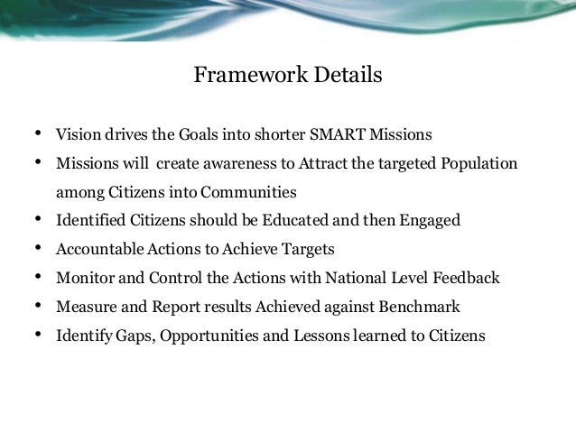 Framework Details•   Vision drives the Goals into shorter SMART Missions•   Missions will create awareness to Attract the ...