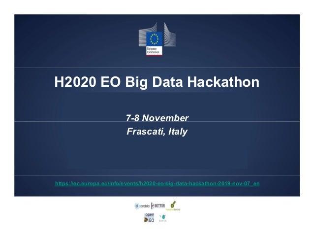 H2020 EO Big Data Hackathon 7-8 November Frascati, Italy https://ec.europa.eu/info/events/h2020-eo-big-data-hackathon-2019...