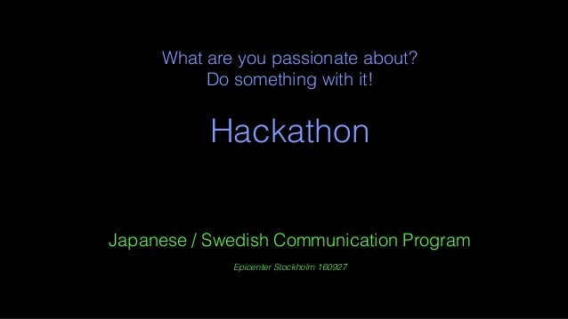 What are you passionate about? Do something with it! Hackathon Japanese / Swedish Communication Program Epicenter Stockhol...