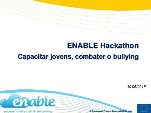 Co-financiado pelo Programa Daphne da União Europeia ENABLE Hackathon Capacitar jovens, combater o bullying 30/06/2015