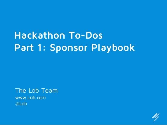 Hackathon To-Dos Part 1: Sponsor Playbook  The Lob Team www.Lob.com @Lob