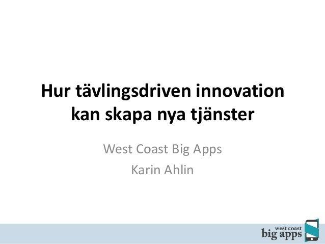 Hur tävlingsdriven innovation kan skapa nya tjänster West Coast Big Apps Karin Ahlin