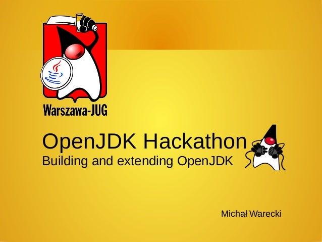 Michał Warecki OpenJDK Hackathon Building and extending OpenJDK