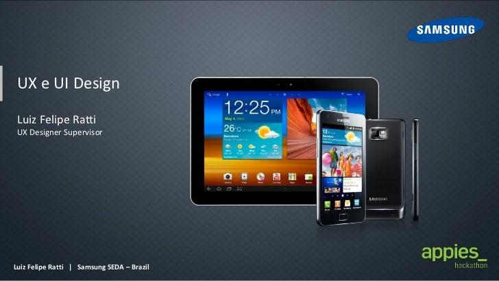 UX e UI Design Luiz Felipe Ratti UX Designer SupervisorLuiz Felipe Ratti | Samsung SEDA – Brazil