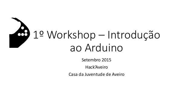 1º Workshop – Introdução ao Arduino Setembro 2015 Hack'Aveiro Casa da Juventude de Aveiro