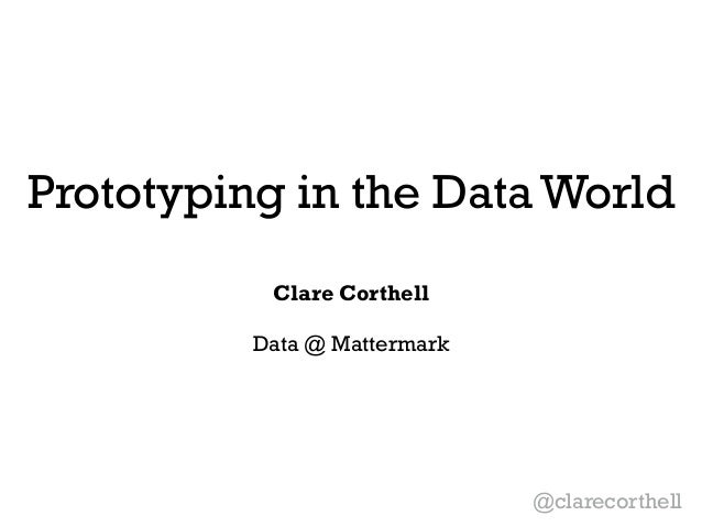 Prototyping in the Data World  Clare Corthell  !  Data @ Mattermark  @clarecorthell