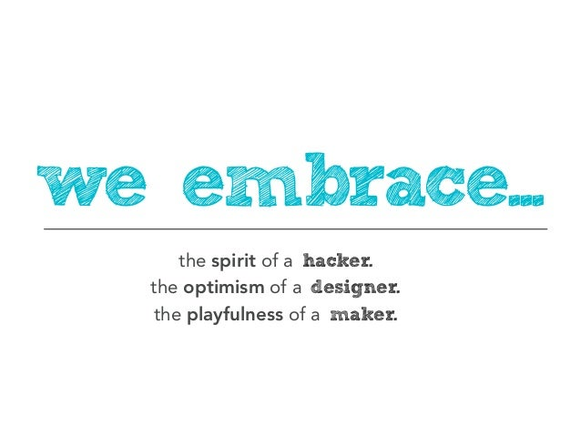 we embrace...      the spirit of a hacker.  the optimism of a designer.   the playfulness of a maker.
