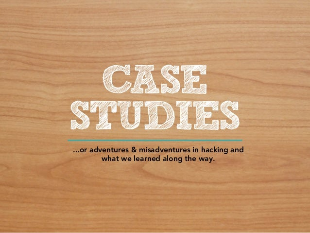 CASESTUDIES...or adventures & misadventures in hacking and         what we learned along the way.