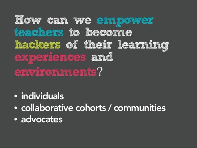 How can we empowerteachers to becomehackers of their learningexperiences andenvironments?•   individuals•   collaborative ...